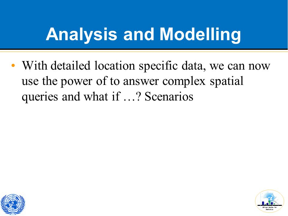African Centre for Statistics Analysis and Modelling With detailed location specific data, we can now use the power of to answer complex spatial queries and what if ….