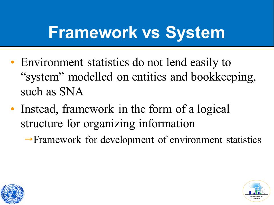 African Centre for Statistics Framework vs System Environment statistics do not lend easily to system modelled on entities and bookkeeping, such as SNA Instead, framework in the form of a logical structure for organizing information  Framework for development of environment statistics