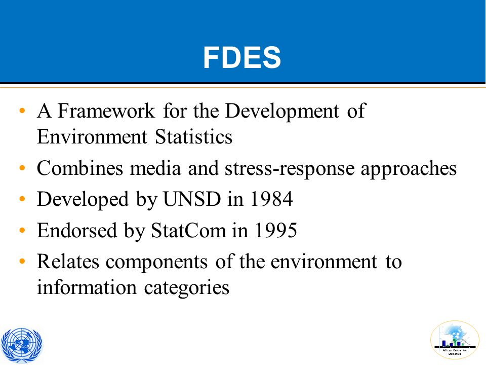 African Centre for Statistics FDES A Framework for the Development of Environment Statistics Combines media and stress-response approaches Developed by UNSD in 1984 Endorsed by StatCom in 1995 Relates components of the environment to information categories