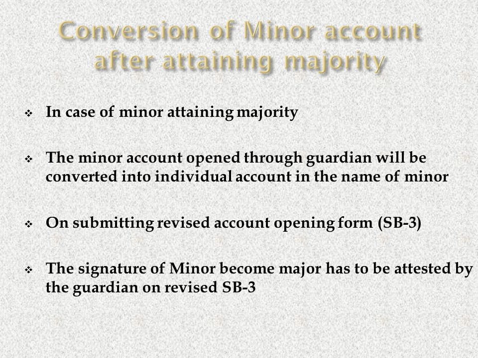  In case of minor attaining majority  The minor account opened through guardian will be converted into individual account in the name of minor  On submitting revised account opening form (SB-3)  The signature of Minor become major has to be attested by the guardian on revised SB-3