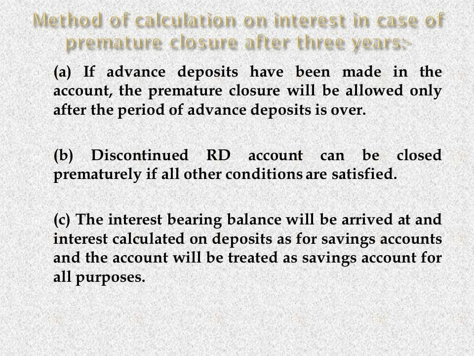  (a) If advance deposits have been made in the account, the premature closure will be allowed only after the period of advance deposits is over.