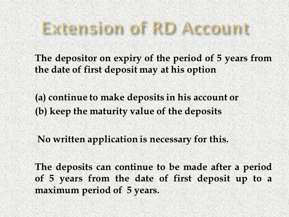  The depositor on expiry of the period of 5 years from the date of first deposit may at his option  (a) continue to make deposits in his account or  (b) keep the maturity value of the deposits  No written application is necessary for this.