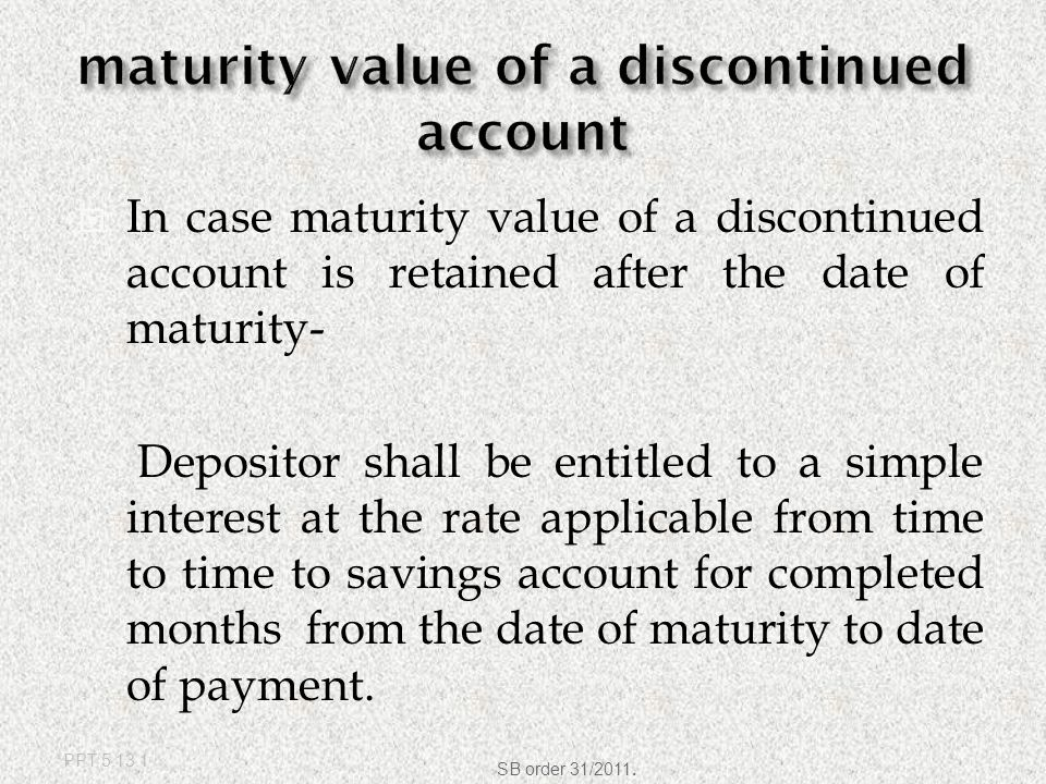  In case maturity value is retained after 10 years  Post Maturity Interest shall be payable at  simple interest at the rate applicable from time to time to savings account.