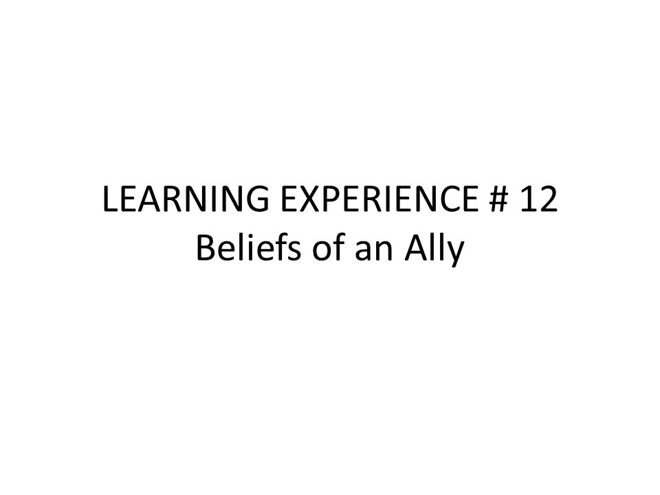 LEARNING EXPERIENCE # 12 Beliefs of an Ally