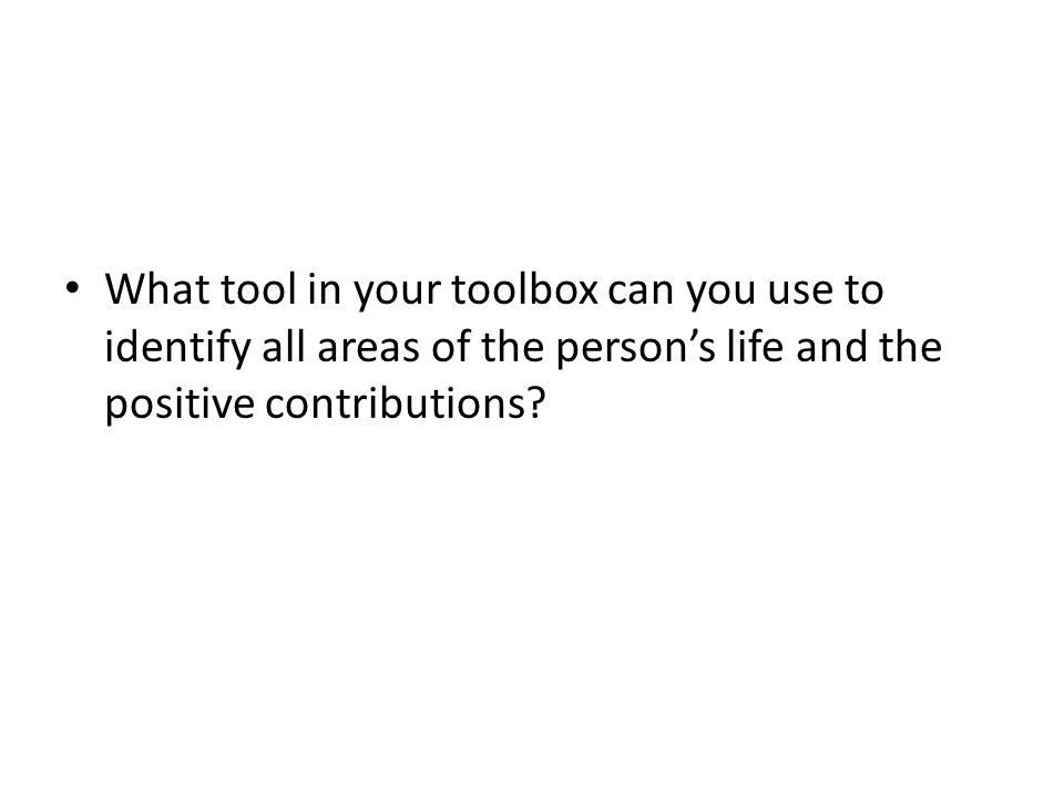 What tool in your toolbox can you use to identify all areas of the person's life and the positive contributions?