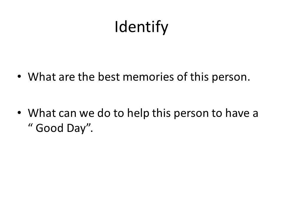 """Identify What are the best memories of this person. What can we do to help this person to have a """" Good Day""""."""
