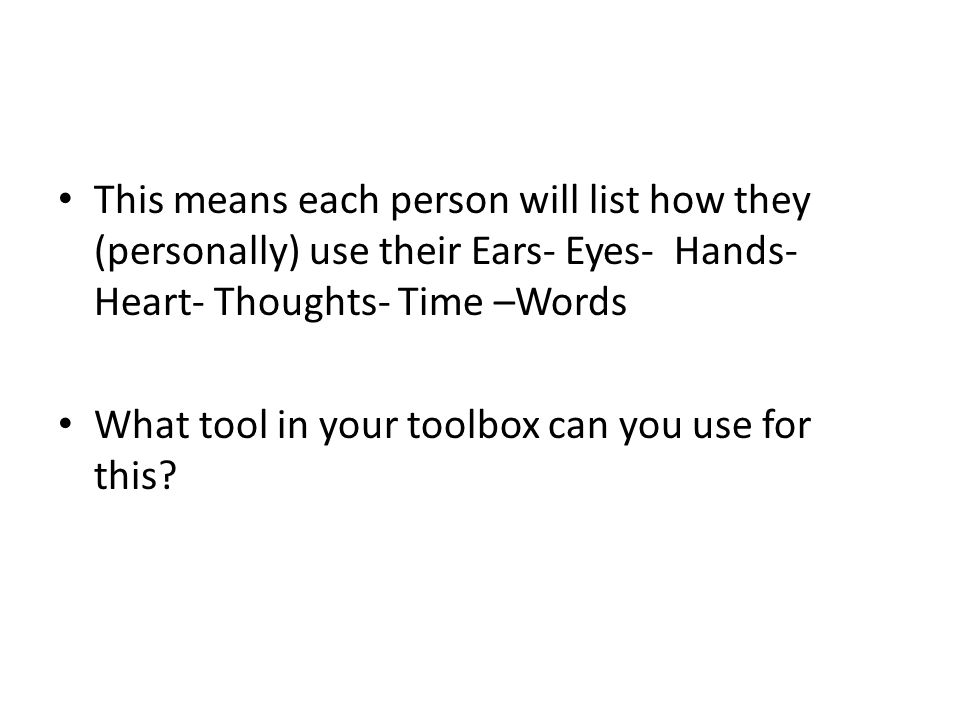 This means each person will list how they (personally) use their Ears- Eyes- Hands- Heart- Thoughts- Time –Words What tool in your toolbox can you use for this
