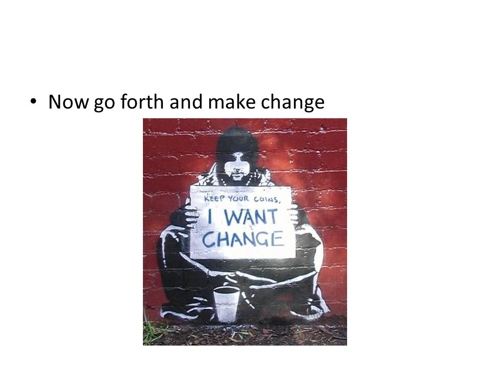 Now go forth and make change