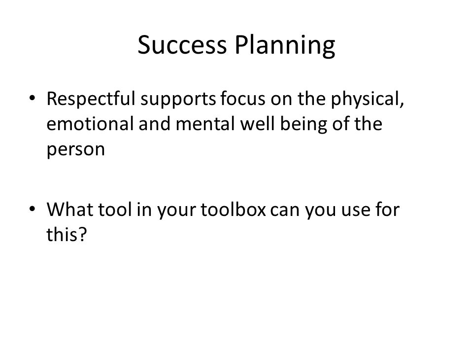 Success Planning Respectful supports focus on the physical, emotional and mental well being of the person What tool in your toolbox can you use for this?