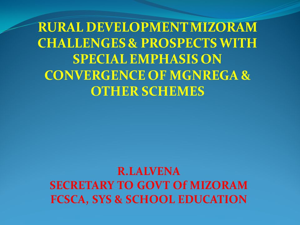 RURAL DEVELOPMENT MIZORAM CHALLENGES & PROSPECTS WITH SPECIAL EMPHASIS ON CONVERGENCE OF MGNREGA & OTHER SCHEMES R.LALVENA SECRETARY TO GOVT Of MIZORA