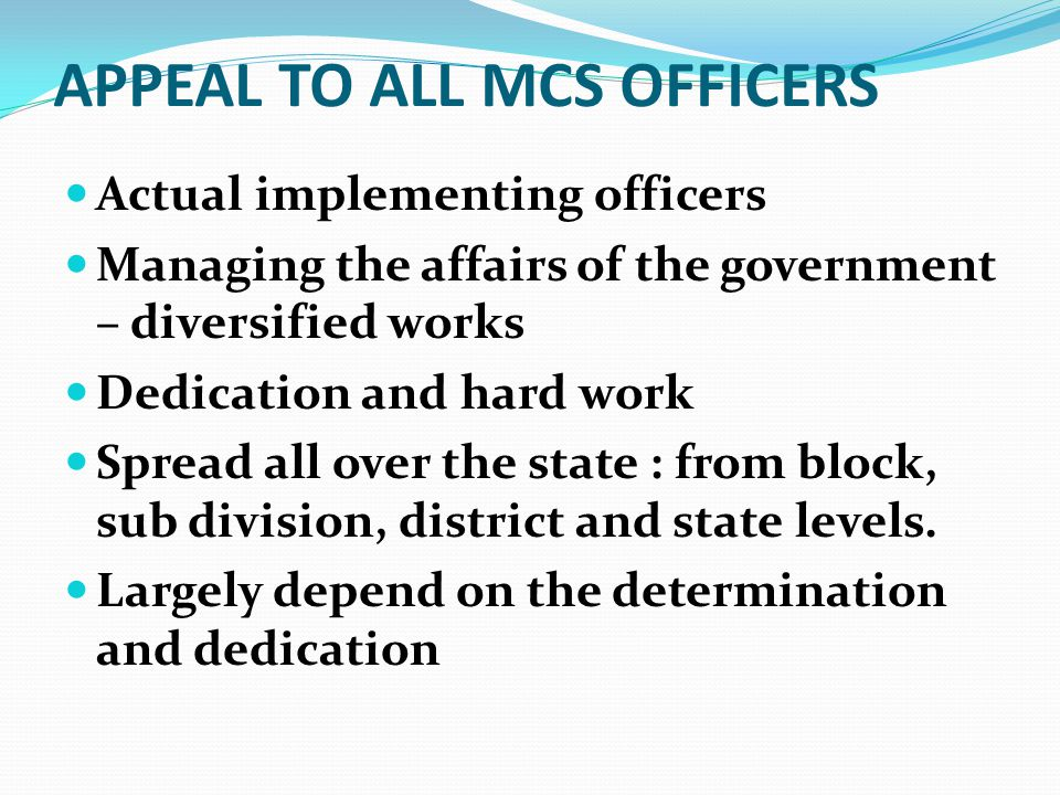 APPEAL TO ALL MCS OFFICERS Actual implementing officers Managing the affairs of the government – diversified works Dedication and hard work Spread all