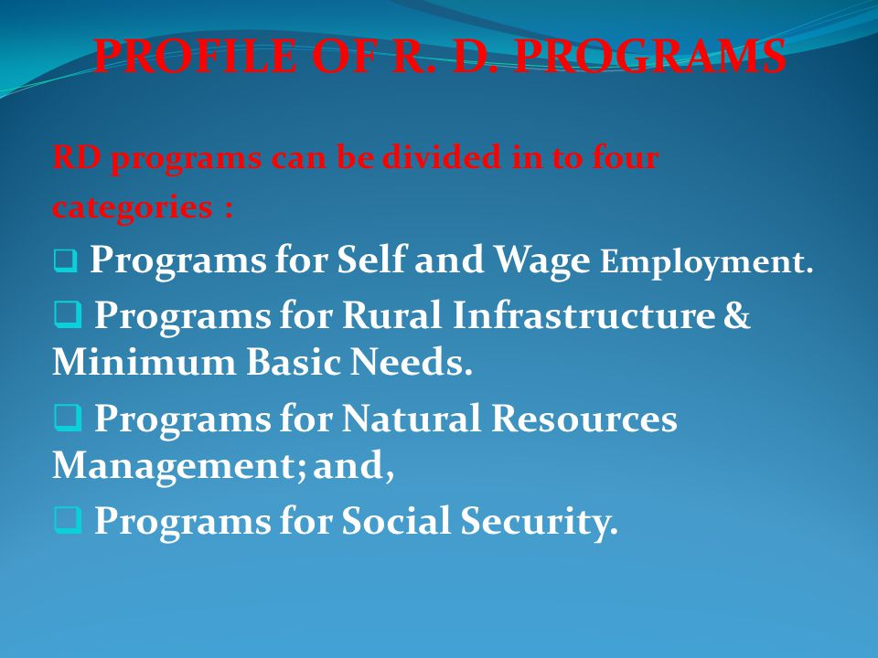 PROFILE OF R. D. PROGRAMS RD programs can be divided in to four categories :  Programs for Self and Wage Employment.  Programs for Rural Infrastruct