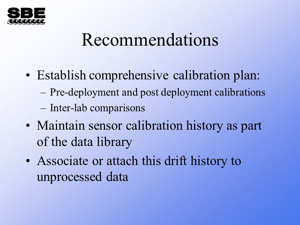 Recommendations Establish comprehensive calibration plan: –Pre-deployment and post deployment calibrations –Inter-lab comparisons Maintain sensor calibration history as part of the data library Associate or attach this drift history to unprocessed data
