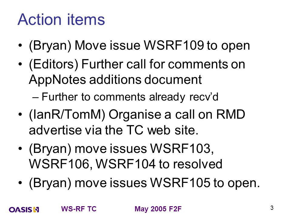 WS-RF TCMay 2005 F2F 3 Action items (Bryan) Move issue WSRF109 to open (Editors) Further call for comments on AppNotes additions document –Further to