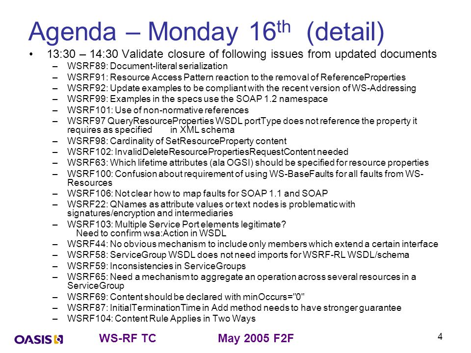WS-RF TCMay 2005 F2F 4 Agenda – Monday 16 th (detail) 13:30 – 14:30 Validate closure of following issues from updated documents –WSRF89: Document-literal serialization –WSRF91: Resource Access Pattern reaction to the removal of ReferenceProperties –WSRF92: Update examples to be compliant with the recent version of WS-Addressing –WSRF99: Examples in the specs use the SOAP 1.2 namespace –WSRF101: Use of non-normative references –WSRF97 QueryResourceProperties WSDL portType does not reference the property it requires as specified in XML schema –WSRF98: Cardinality of SetResourceProperty content –WSRF102: InvalidDeleteResourcePropertiesRequestContent needed –WSRF63: Which lifetime attributes (ala OGSI) should be specified for resource properties –WSRF100: Confusion about requirement of using WS-BaseFaults for all faults from WS- Resources –WSRF106: Not clear how to map faults for SOAP 1.1 and SOAP –WSRF22: QNames as attribute values or text nodes is problematic with signatures/encryption and intermediaries –WSRF103: Multiple Service Port elements legitimate.