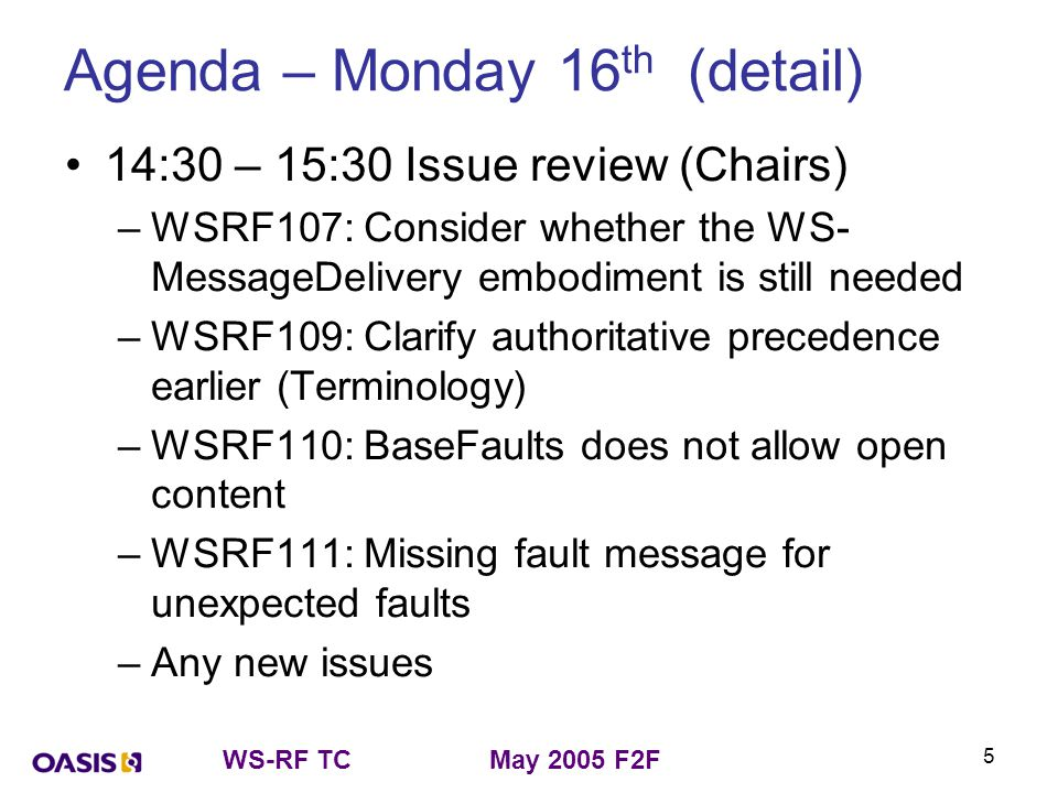 WS-RF TCMay 2005 F2F 5 Agenda – Monday 16 th (detail) 14:30 – 15:30 Issue review (Chairs) –WSRF107: Consider whether the WS- MessageDelivery embodiment is still needed –WSRF109: Clarify authoritative precedence earlier (Terminology) –WSRF110: BaseFaults does not allow open content –WSRF111: Missing fault message for unexpected faults –Any new issues
