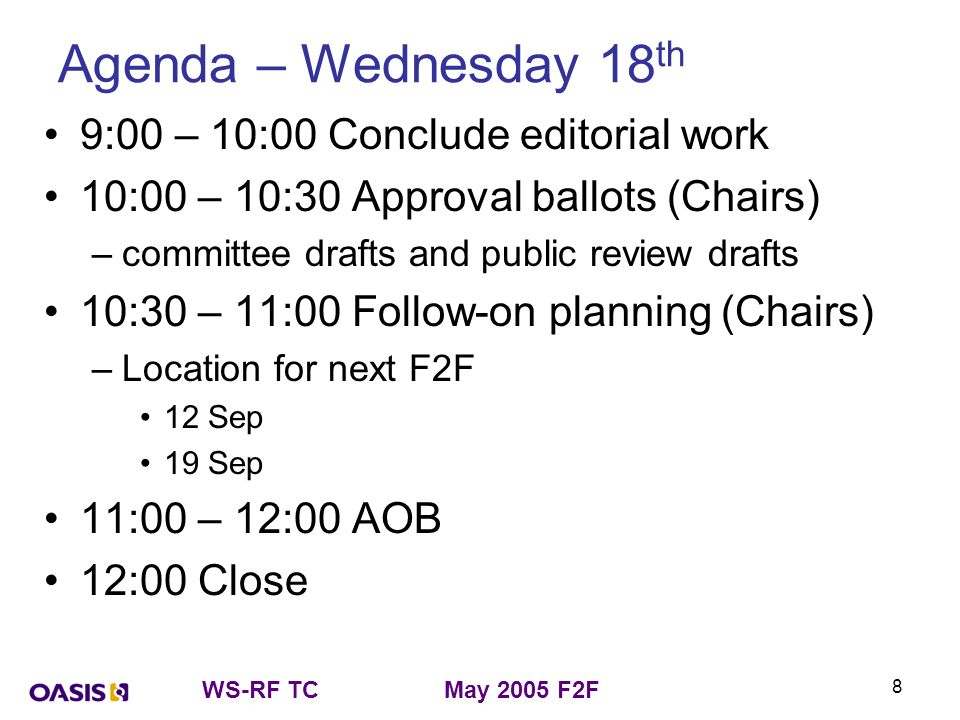 WS-RF TCMay 2005 F2F 8 Agenda – Wednesday 18 th 9:00 – 10:00 Conclude editorial work 10:00 – 10:30 Approval ballots (Chairs) –committee drafts and pub