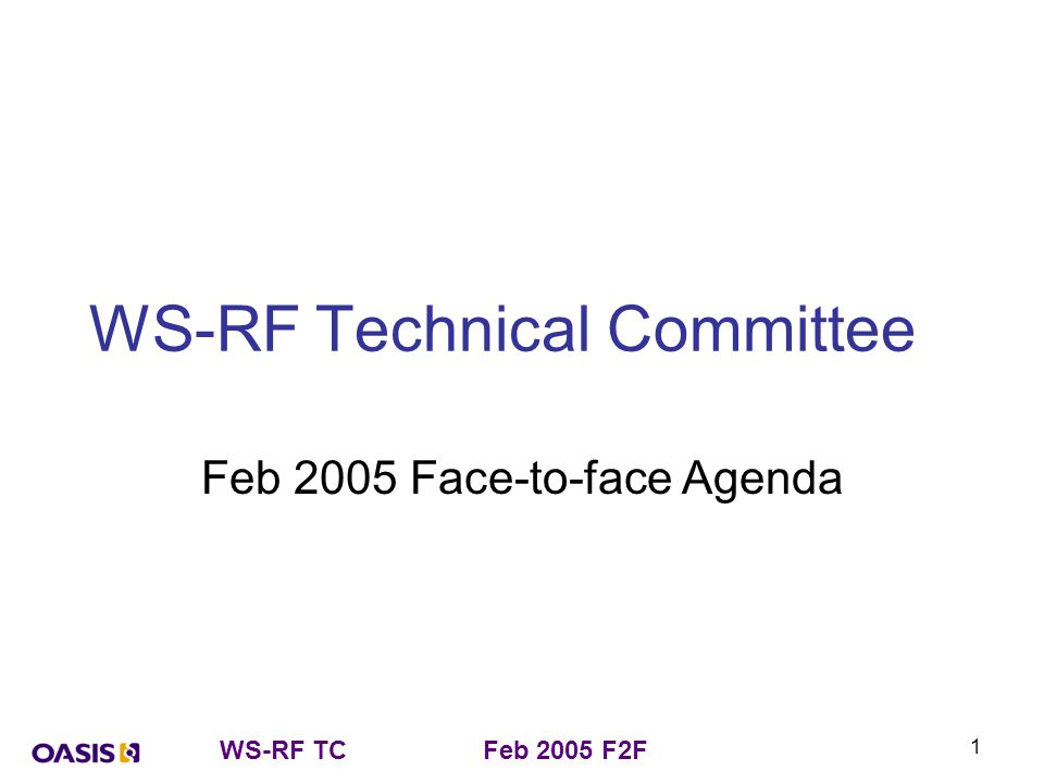 WS-RF TCFeb 2005 F2F 2 Agenda – Wednesday 2 nd 13:00 - Opening remarks, welcome, set up - Chairs (45 mins) –Roll call –Approve last telecon minutes –Review Action items from last telecon –Call for AOB for this F2F (Dinner tonight?) 13:30 - Follow-on planning - Chairs –Set up date and location for next F2F.