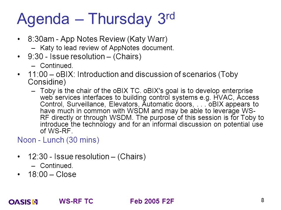 WS-RF TCFeb 2005 F2F 9 Agenda – Friday 4 th 8:30 – Revisit requirements for reference renewal (Chairs) –A proposal for reference renewal was discussed at the Oct F2F: http://www.oasis- open.org/apps/org/workgroup/wsrf/download.php/9849/WS- Resource%20reference%20renewal.ppt http://www.oasis- open.org/apps/org/workgroup/wsrf/download.php/9849/WS- Resource%20reference%20renewal.ppt –The question arose – do we still consider this should be an output of the TC or should we de-scope the charter.