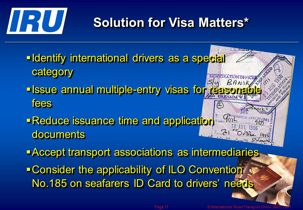 © International Road Transport Union (IRU) 2007 Page 11 Solution for Visa Matters*  Identify international drivers as a special category  Issue annual multiple-entry visas for reasonable fees  Reduce issuance time and application documents  Accept transport associations as intermediaries  Consider the applicability of ILO Convention No.185 on seafarers ID Card to drivers' needs  Identify international drivers as a special category  Issue annual multiple-entry visas for reasonable fees  Reduce issuance time and application documents  Accept transport associations as intermediaries  Consider the applicability of ILO Convention No.185 on seafarers ID Card to drivers' needs