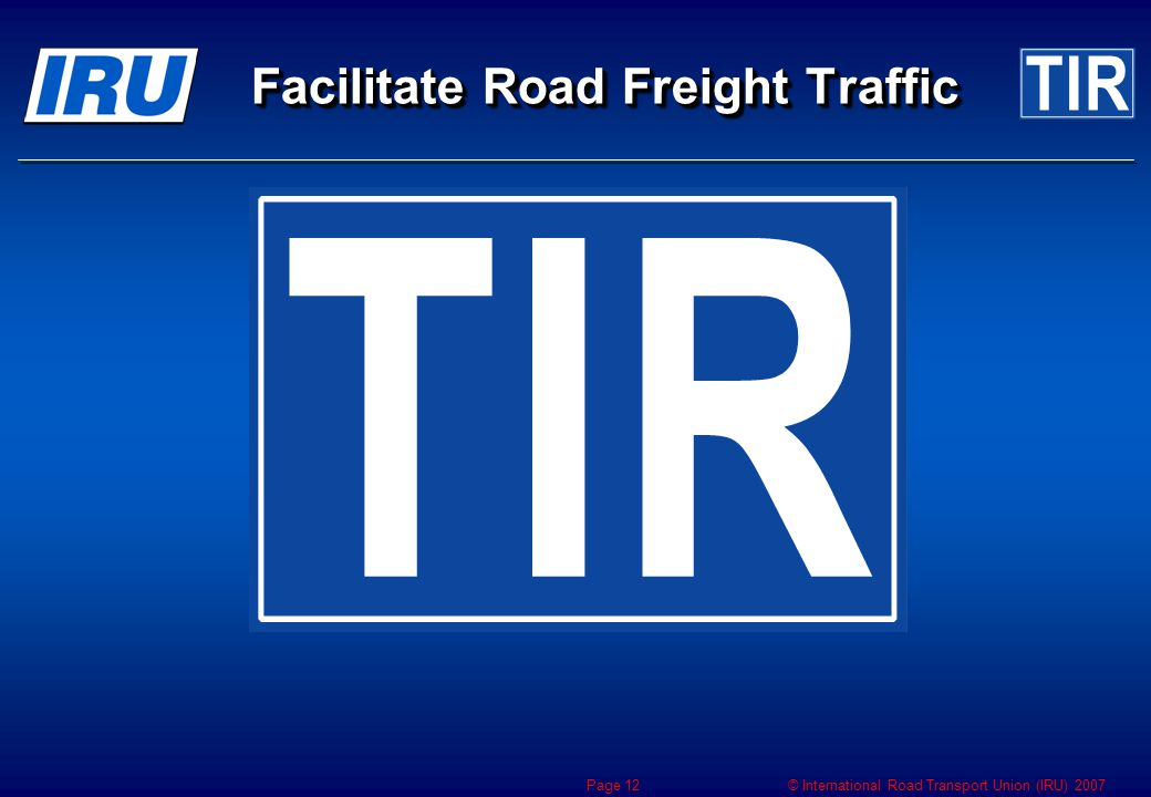 © International Road Transport Union (IRU) 2007 Page 12 Facilitate Road Freight Traffic
