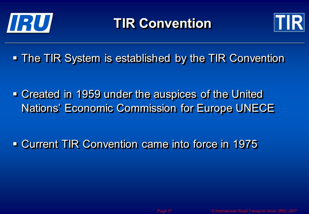 © International Road Transport Union (IRU) 2007 Page 17 TIR Convention  The TIR System is established by the TIR Convention  Created in 1959 under the auspices of the United Nations' Economic Commission for Europe UNECE  Current TIR Convention came into force in 1975  The TIR System is established by the TIR Convention  Created in 1959 under the auspices of the United Nations' Economic Commission for Europe UNECE  Current TIR Convention came into force in 1975
