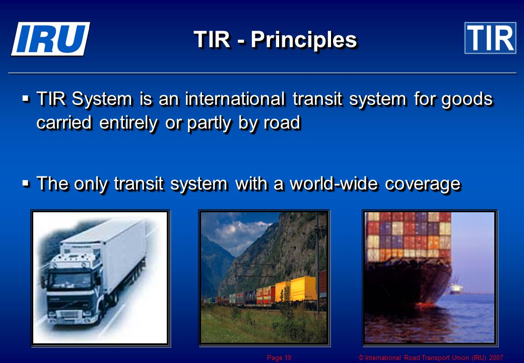 © International Road Transport Union (IRU) 2007 Page 19 TIR - Principles  TIR System is an international transit system for goods carried entirely or partly by road  The only transit system with a world-wide coverage  TIR System is an international transit system for goods carried entirely or partly by road  The only transit system with a world-wide coverage