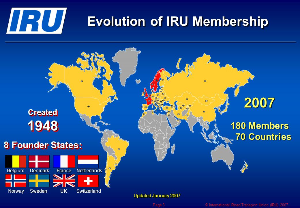 © International Road Transport Union (IRU) 2007 Page 3 Evolution of IRU Membership Updated January 2007 Created 1948 8 Founder States: Created 1948 8 Founder States: BelgiumDenmarkFranceNetherlands NorwaySwedenUKSwitzerland 2007 180 Members 70 Countries