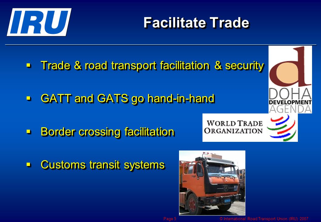 © International Road Transport Union (IRU) 2007 Page 5 Facilitate Trade  Trade & road transport facilitation & security  GATT and GATS go hand-in-hand  Border crossing facilitation  Customs transit systems  Trade & road transport facilitation & security  GATT and GATS go hand-in-hand  Border crossing facilitation  Customs transit systems