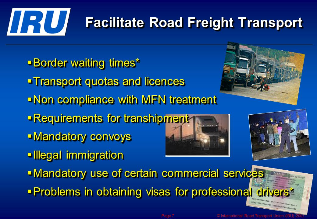 © International Road Transport Union (IRU) 2007 Page 7 Facilitate Road Freight Transport  Border waiting times*  Transport quotas and licences  Non compliance with MFN treatment  Requirements for transhipment  Mandatory convoys  Illegal immigration  Mandatory use of certain commercial services  Problems in obtaining visas for professional drivers*  Border waiting times*  Transport quotas and licences  Non compliance with MFN treatment  Requirements for transhipment  Mandatory convoys  Illegal immigration  Mandatory use of certain commercial services  Problems in obtaining visas for professional drivers*