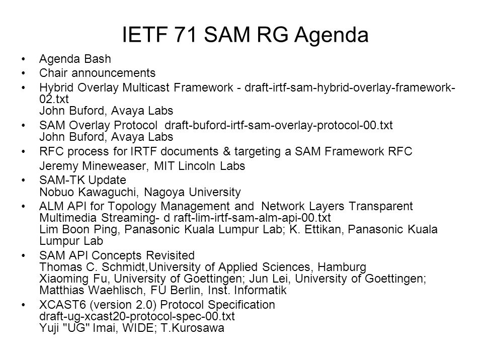 IETF 71 SAM RG Agenda Agenda Bash Chair announcements Hybrid Overlay Multicast Framework - draft-irtf-sam-hybrid-overlay-framework- 02.txt John Buford, Avaya Labs SAM Overlay Protocol draft-buford-irtf-sam-overlay-protocol-00.txt John Buford, Avaya Labs RFC process for IRTF documents & targeting a SAM Framework RFC Jeremy Mineweaser, MIT Lincoln Labs SAM-TK Update Nobuo Kawaguchi, Nagoya University ALM API for Topology Management and Network Layers Transparent Multimedia Streaming- d raft-lim-irtf-sam-alm-api-00.txt Lim Boon Ping, Panasonic Kuala Lumpur Lab; K.