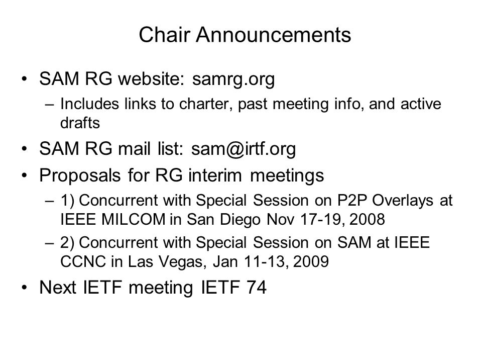 Chair Announcements SAM RG website: samrg.org –Includes links to charter, past meeting info, and active drafts SAM RG mail list: Proposals for RG interim meetings –1) Concurrent with Special Session on P2P Overlays at IEEE MILCOM in San Diego Nov 17-19, 2008 –2) Concurrent with Special Session on SAM at IEEE CCNC in Las Vegas, Jan 11-13, 2009 Next IETF meeting IETF 74