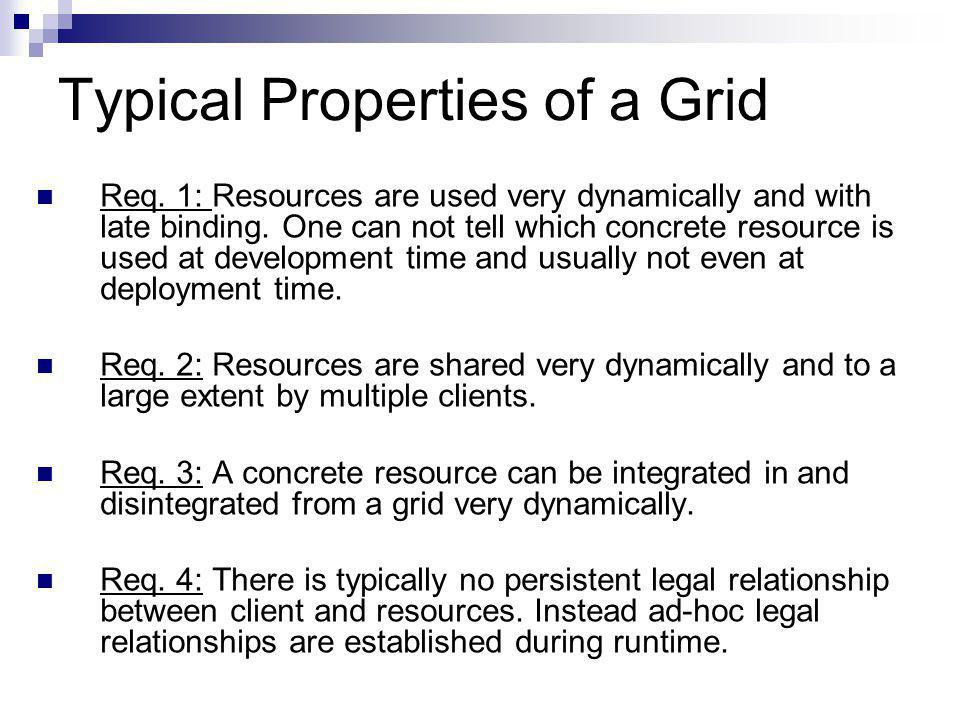 Typical Properties of a Grid Req. 1: Resources are used very dynamically and with late binding.