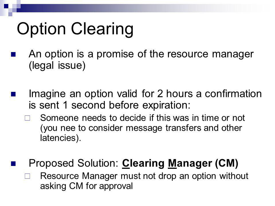 Option Clearing An option is a promise of the resource manager (legal issue) Imagine an option valid for 2 hours a confirmation is sent 1 second before expiration:  Someone needs to decide if this was in time or not (you nee to consider message transfers and other latencies).