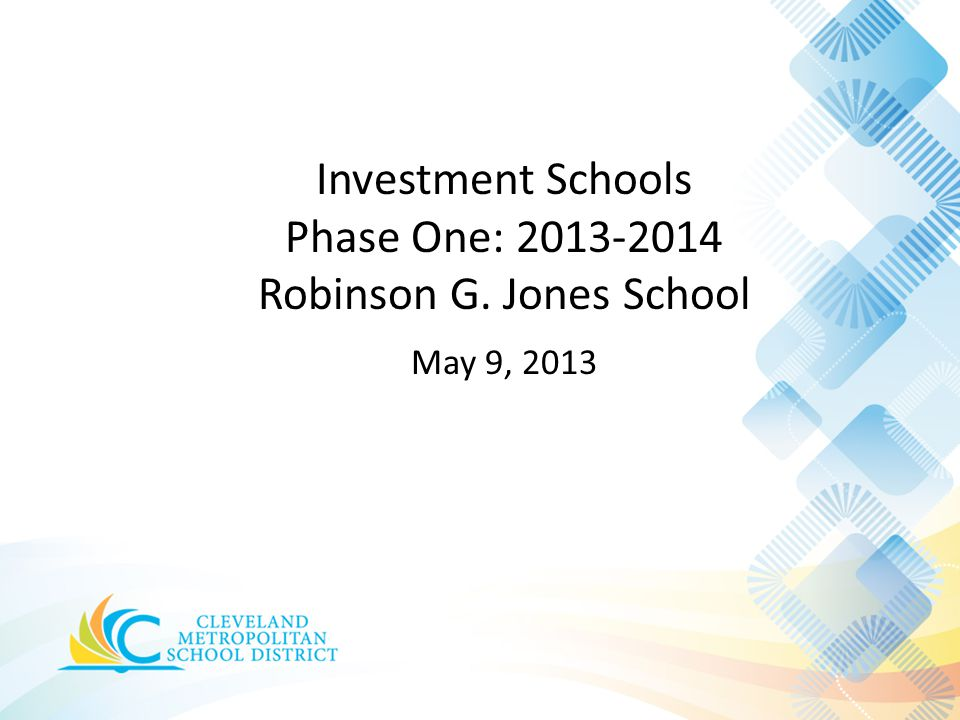 Investment Schools Phase One: 2013-2014 Robinson G. Jones School May 9, 2013
