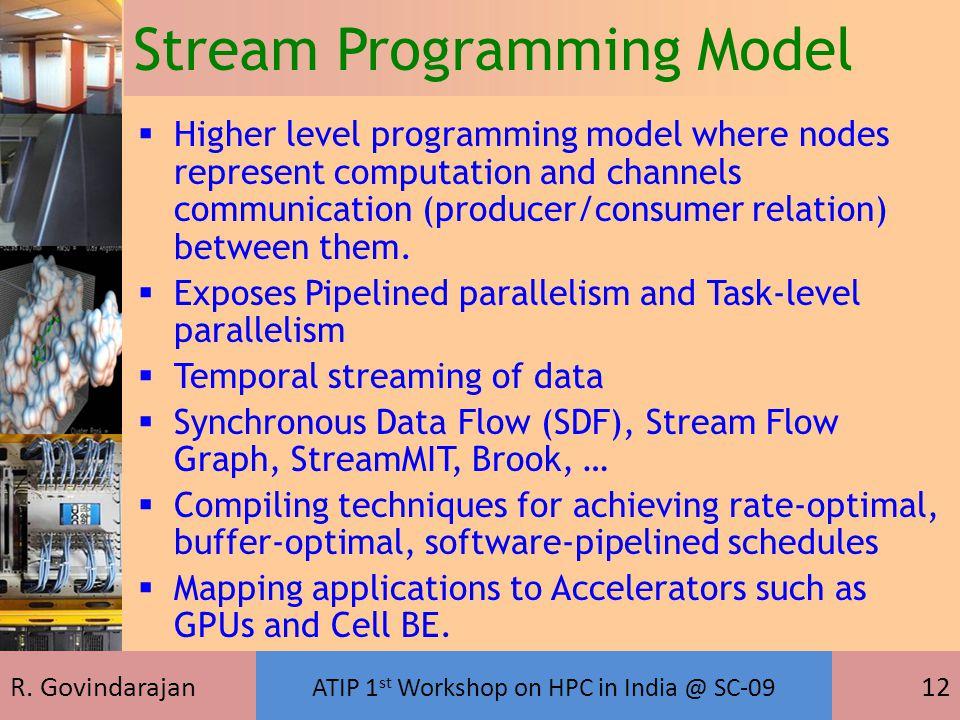 R. Govindarajan ATIP 1 st Workshop on HPC in India @ SC-09 12 Stream Programming Model  Higher level programming model where nodes represent computat