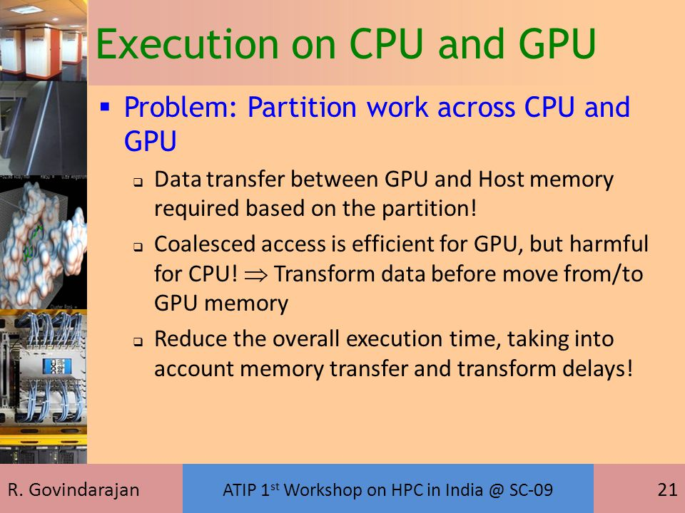 R. Govindarajan ATIP 1 st Workshop on HPC in India @ SC-09 21 Execution on CPU and GPU  Problem: Partition work across CPU and GPU  Data transfer be
