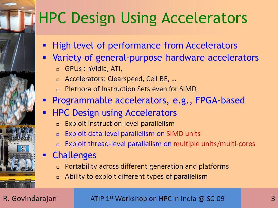 R. Govindarajan ATIP 1 st Workshop on HPC in India @ SC-09 3 HPC Design Using Accelerators  High level of performance from Accelerators  Variety of