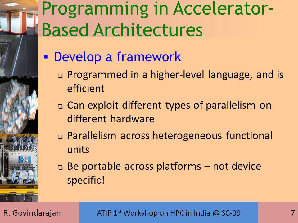 R. Govindarajan ATIP 1 st Workshop on HPC in India @ SC-09 7 Programming in Accelerator- Based Architectures  Develop a framework  Programmed in a h