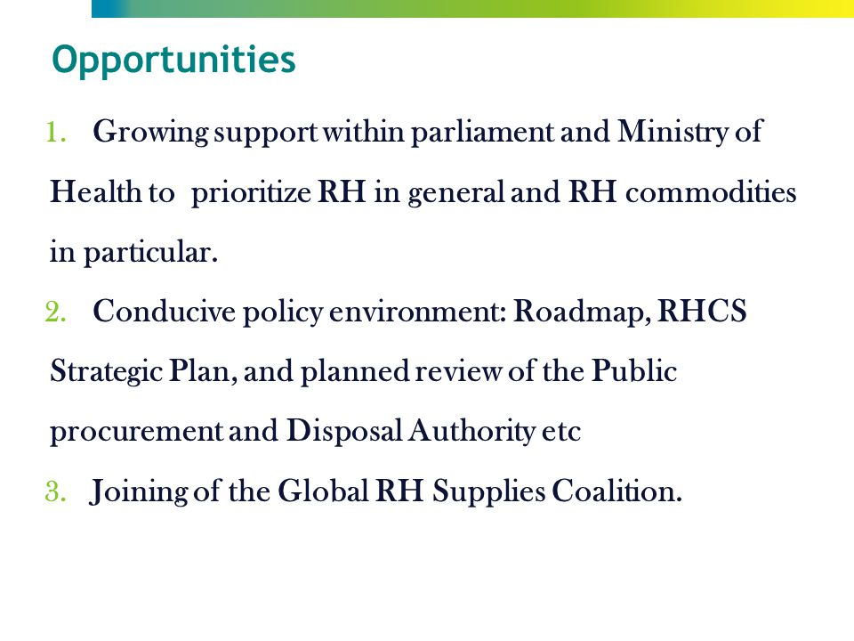Opportunities 1. Growing support within parliament and Ministry of Health to prioritize RH in general and RH commodities in particular. 2. Conducive p
