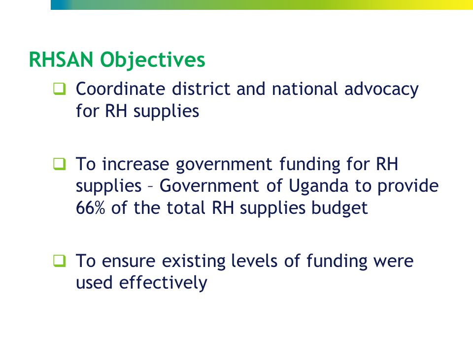 RHSAN Objectives  Coordinate district and national advocacy for RH supplies  To increase government funding for RH supplies – Government of Uganda to provide 66% of the total RH supplies budget  To ensure existing levels of funding were used effectively