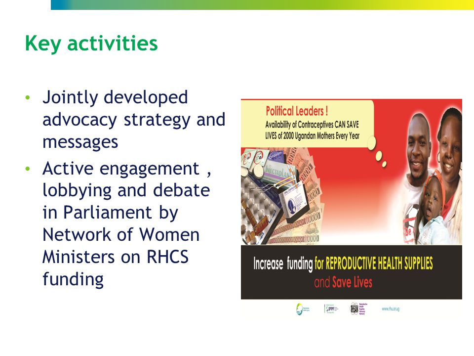 Key activities Jointly developed advocacy strategy and messages Active engagement, lobbying and debate in Parliament by Network of Women Ministers on RHCS funding LLY
