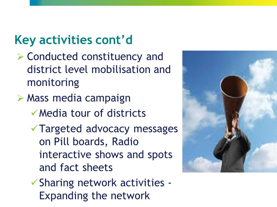 Key activities cont'd  Conducted constituency and district level mobilisation and monitoring  Mass media campaign Media tour of districts Targeted advocacy messages on Pill boards, Radio interactive shows and spots and fact sheets Sharing network activities - Expanding the network