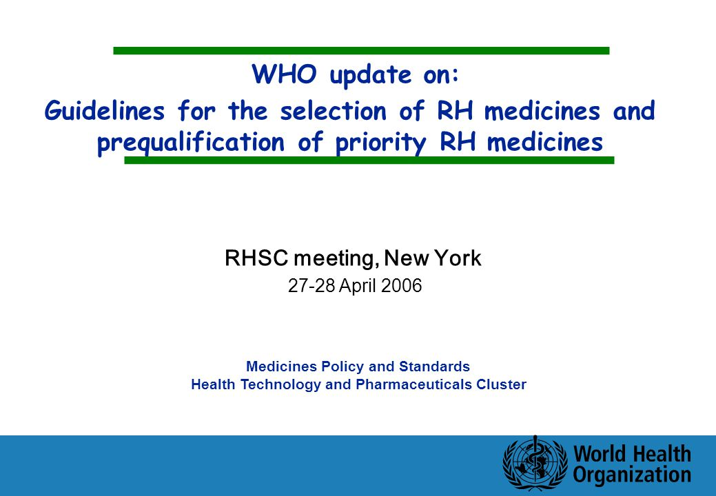 WHO update on: Guidelines for the selection of RH medicines and prequalification of priority RH medicines Medicines Policy and Standards Health Technology and Pharmaceuticals Cluster RHSC meeting, New York April