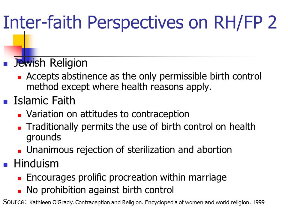 Inter-faith Perspectives on RH/FP 2 Jewish Religion Accepts abstinence as the only permissible birth control method except where health reasons apply.