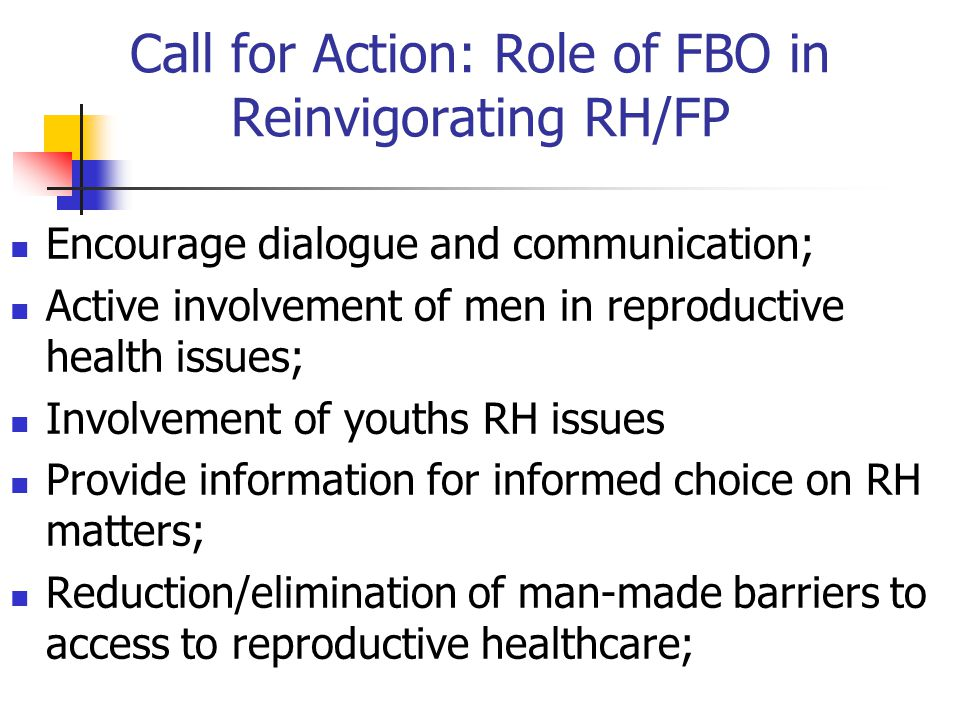 Call for Action: Role of FBO in Reinvigorating RH/FP Encourage dialogue and communication; Active involvement of men in reproductive health issues; In