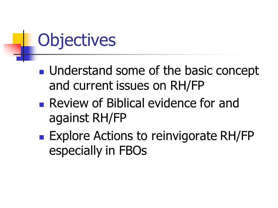 Objectives Understand some of the basic concept and current issues on RH/FP Review of Biblical evidence for and against RH/FP Explore Actions to reinv