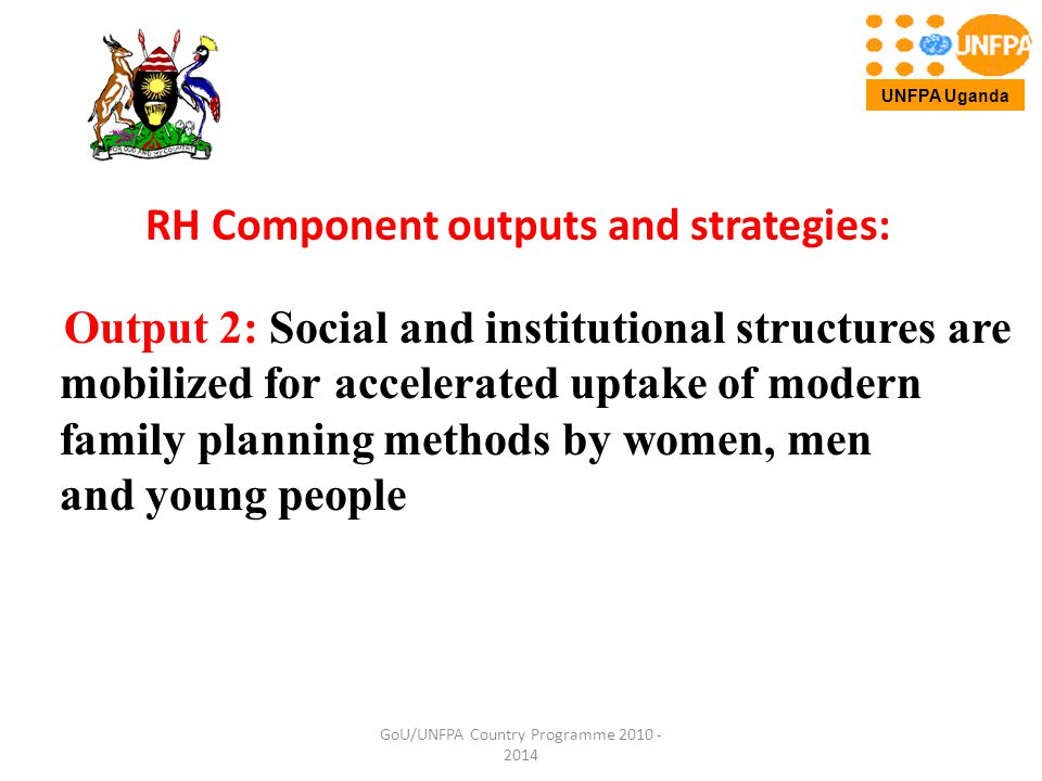 RH Component outputs and strategies: Output 2: Social and institutional structures are mobilized for accelerated uptake of modern family planning methods by women, men and young people GoU/UNFPA Country Programme 2010 - 2014 UNFPA Uganda