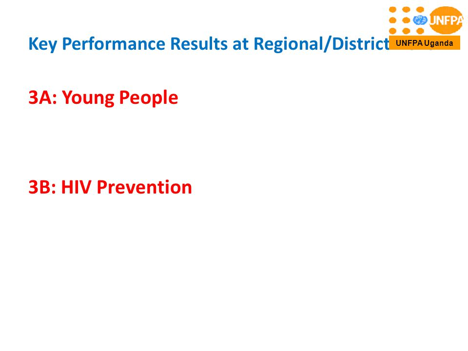 Key Performance Results at Regional/District Level 3A: Young People 3B: HIV Prevention UNFPA Uganda