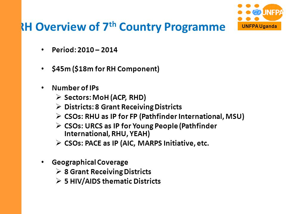 RH Overview of 7 th Country Programme Period: 2010 – 2014 $45m ($18m for RH Component) Number of IPs  Sectors: MoH (ACP, RHD)  Districts: 8 Grant Receiving Districts  CSOs: RHU as IP for FP (Pathfinder International, MSU)  CSOs: URCS as IP for Young People (Pathfinder International, RHU, YEAH)  CSOs: PACE as IP (AIC, MARPS Initiative, etc.